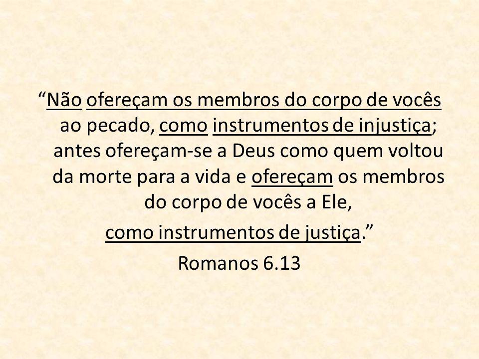 Não ofereçam os membros do corpo de vocês ao pecado, como instrumentos de injustiça; antes ofereçam-se a Deus como quem voltou da morte para a vida e ofereçam os membros do corpo de vocês a Ele, como instrumentos de justiça. Romanos 6.13