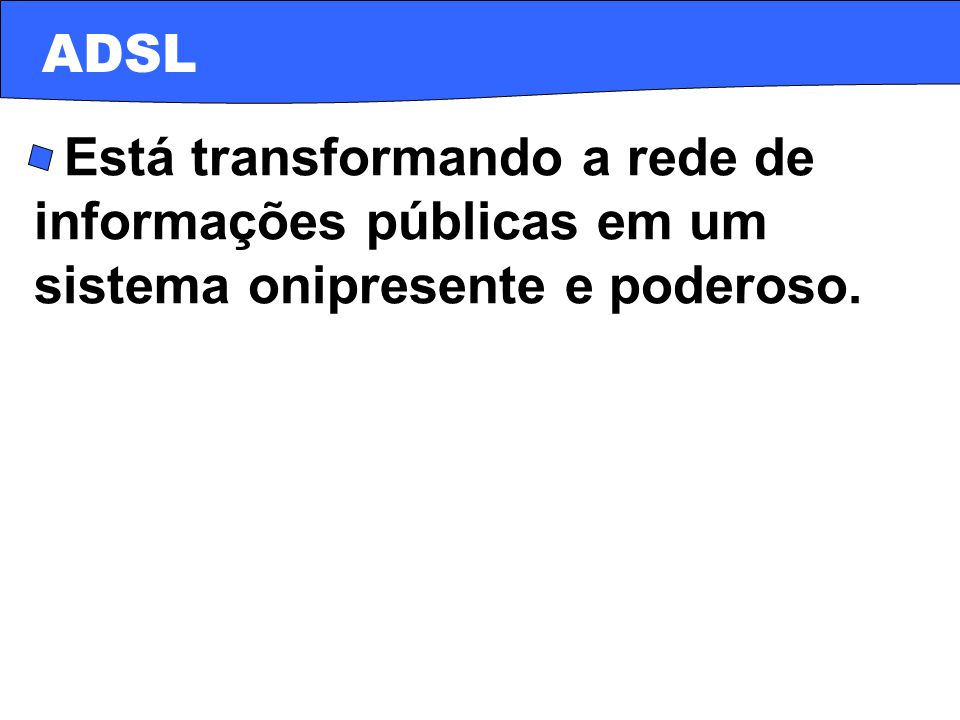 ADSL · Está transformando a rede de informações públicas em um sistema onipresente e poderoso.