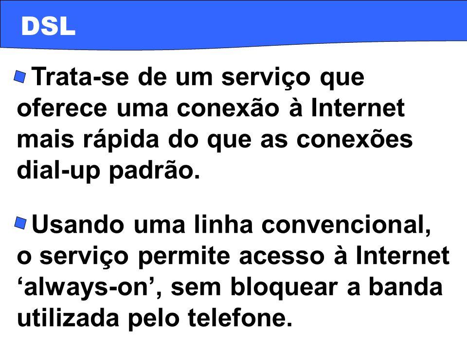 DSL · Trata-se de um serviço que oferece uma conexão à Internet mais rápida do que as conexões dial-up padrão.