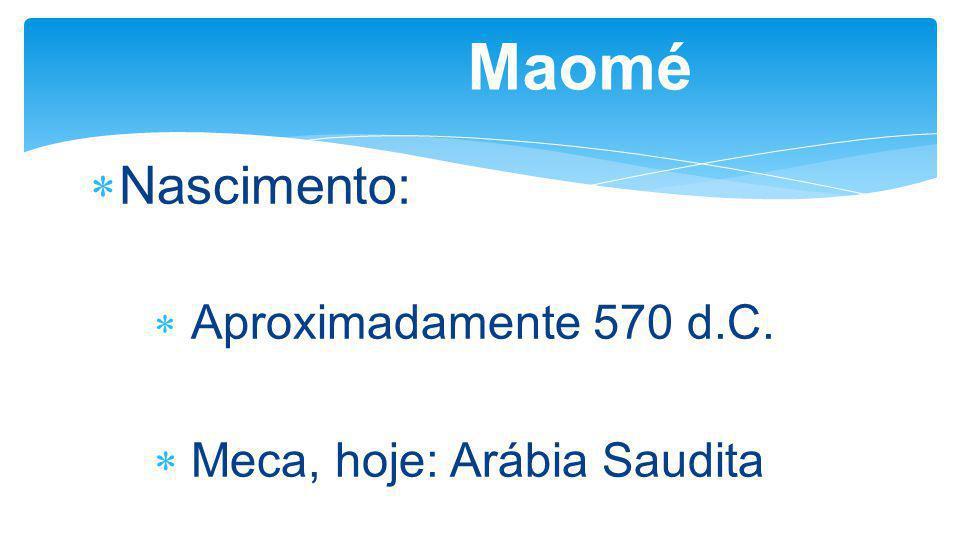 Maomé Nascimento: Aproximadamente 570 d.C. Meca, hoje: Arábia Saudita
