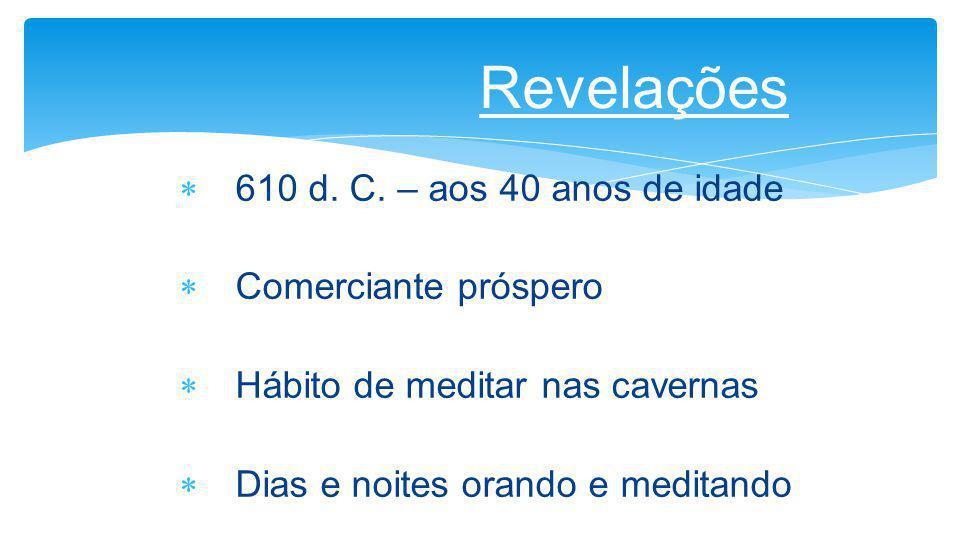 Revelações 610 d. C. – aos 40 anos de idade Comerciante próspero