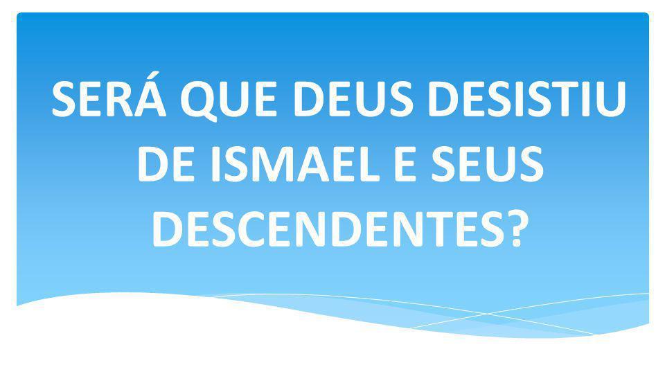 SERÁ QUE DEUS DESISTIU DE ISMAEL E SEUS DESCENDENTES