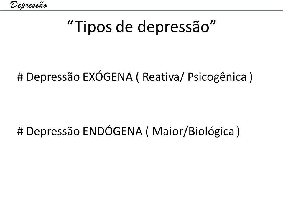 Depressão Tipos de depressão # Depressão EXÓGENA ( Reativa/ Psicogênica ) # Depressão ENDÓGENA ( Maior/Biológica )