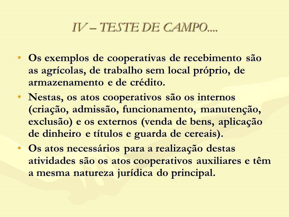 IV – TESTE DE CAMPO.... Os exemplos de cooperativas de recebimento são as agrícolas, de trabalho sem local próprio, de armazenamento e de crédito.