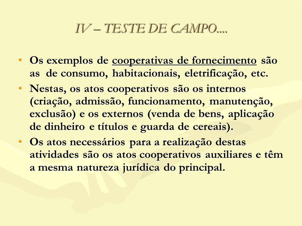 IV – TESTE DE CAMPO.... Os exemplos de cooperativas de fornecimento são as de consumo, habitacionais, eletrificação, etc.