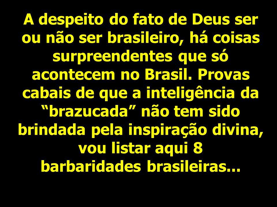 A despeito do fato de Deus ser ou não ser brasileiro, há coisas surpreendentes que só acontecem no Brasil.