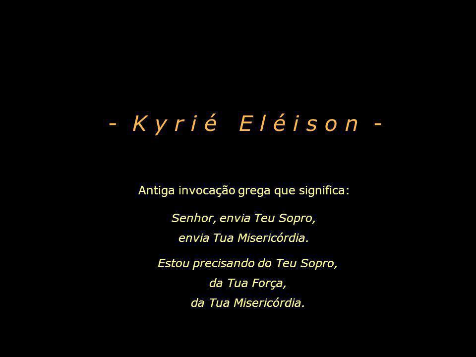 - K y r i é E l é i s o n - Antiga invocação grega que significa:
