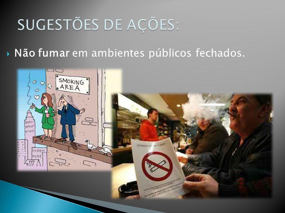 SUGESTÕES DE AÇÕES: Não fumar em ambientes públicos fechados.