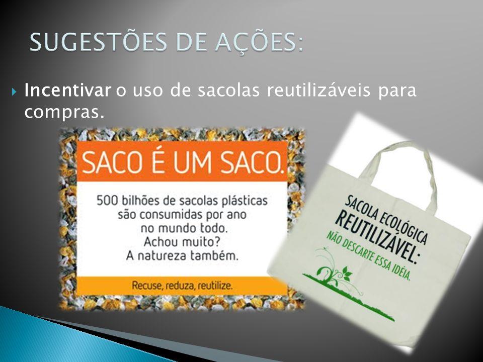 SUGESTÕES DE AÇÕES: Incentivar o uso de sacolas reutilizáveis para compras.