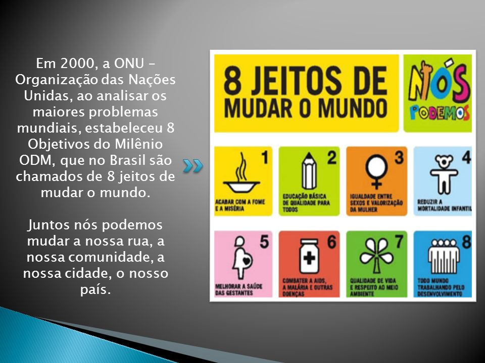 Em 2000, a ONU – Organização das Nações Unidas, ao analisar os maiores problemas mundiais, estabeleceu 8 Objetivos do Milênio ODM, que no Brasil são chamados de 8 jeitos de mudar o mundo.