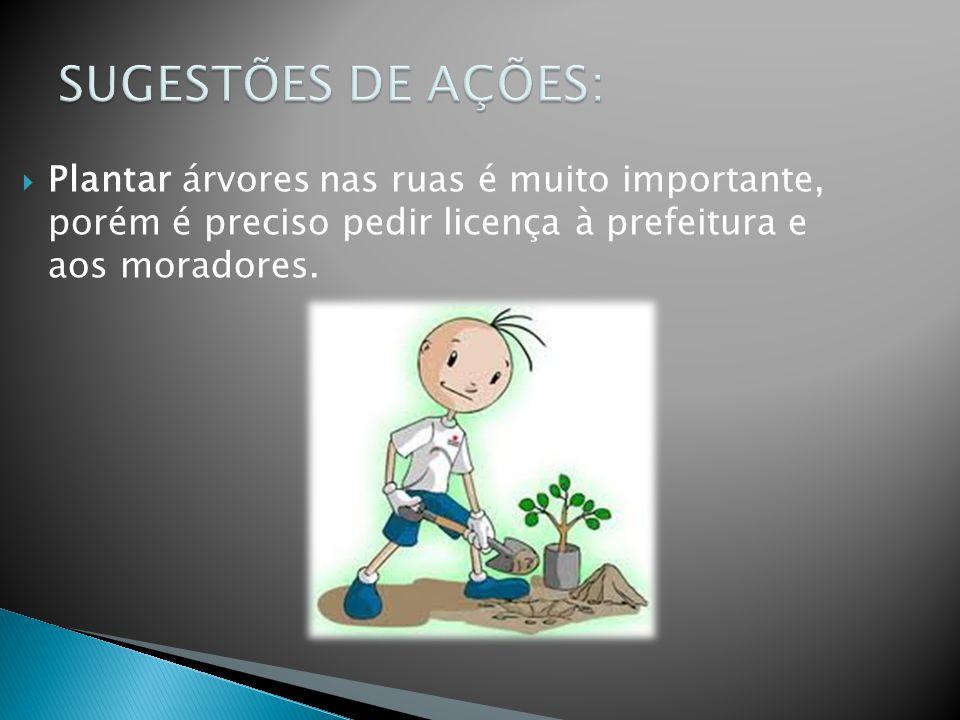 SUGESTÕES DE AÇÕES: Plantar árvores nas ruas é muito importante, porém é preciso pedir licença à prefeitura e aos moradores.