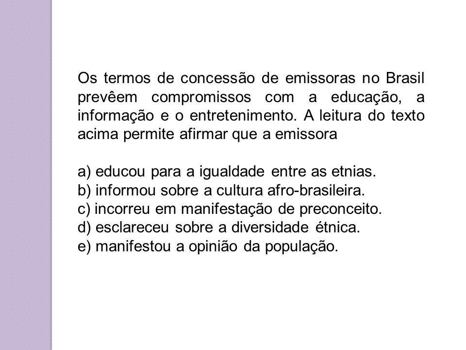 Os termos de concessão de emissoras no Brasil prevêem compromissos com a educação, a informação e o entretenimento. A leitura do texto acima permite afirmar que a emissora
