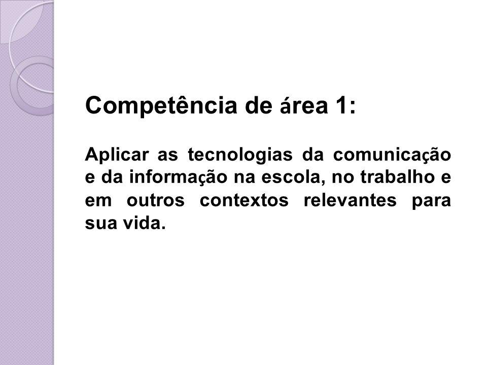 Competência de área 1: Aplicar as tecnologias da comunicação e da informação na escola, no trabalho e em outros contextos relevantes para sua vida.