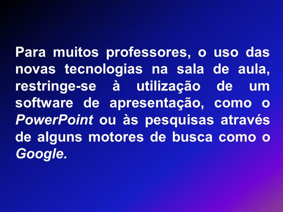 Para muitos professores, o uso das novas tecnologias na sala de aula, restringe-se à utilização de um software de apresentação, como o PowerPoint ou às pesquisas através de alguns motores de busca como o Google.