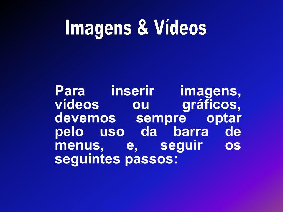 Imagens & Vídeos Para inserir imagens, vídeos ou gráficos, devemos sempre optar pelo uso da barra de menus, e, seguir os seguintes passos: