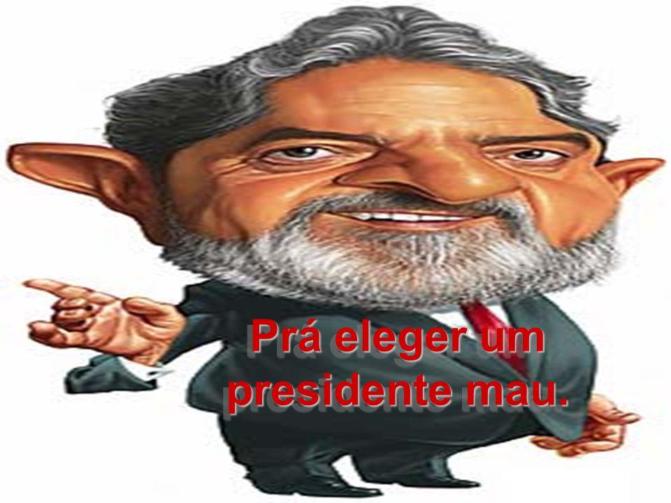 Prá eleger um presidente mau.