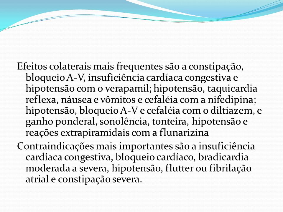 Efeitos colaterais mais frequentes são a constipação, bloqueio A-V, insuficiência cardíaca congestiva e hipotensão com o verapamil; hipotensão, taquicardia reflexa, náusea e vômitos e cefaléia com a nifedipina; hipotensão, bloqueio A-V e cefaléia com o diltiazem, e ganho ponderal, sonolência, tonteira, hipotensão e reações extrapiramidais com a flunarizina Contraindicações mais importantes são a insuficiência cardíaca congestiva, bloqueio cardíaco, bradicardia moderada a severa, hipotensão, flutter ou fibrilação atrial e constipação severa.