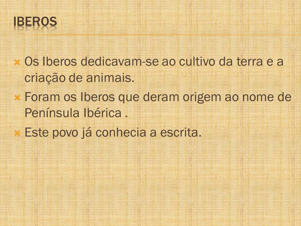 Iberos Os Iberos dedicavam-se ao cultivo da terra e a criação de animais. Foram os Iberos que deram origem ao nome de Península Ibérica .