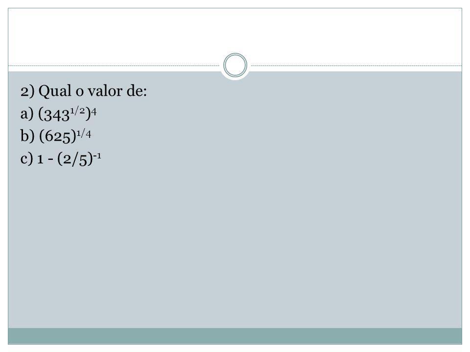 2) Qual o valor de: a) (3431/2)4 b) (625)1/4 c) 1 - (2/5)-1
