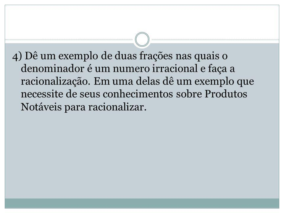 4) Dê um exemplo de duas frações nas quais o denominador é um numero irracional e faça a racionalização.