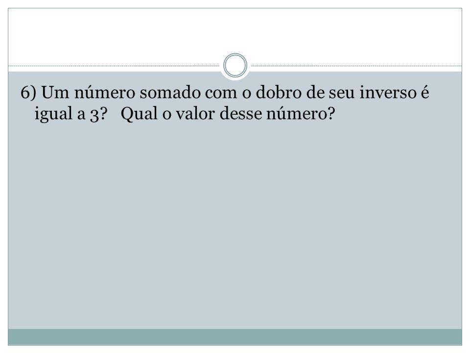 6) Um número somado com o dobro de seu inverso é igual a 3
