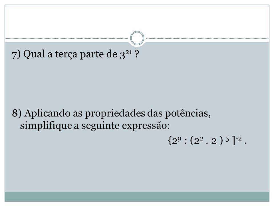 7) Qual a terça parte de 321 8) Aplicando as propriedades das potências, simplifique a seguinte expressão: