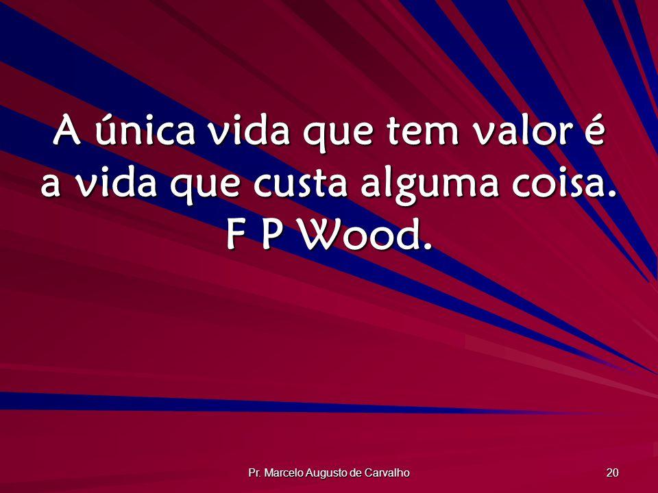 A única vida que tem valor é a vida que custa alguma coisa. F P Wood.