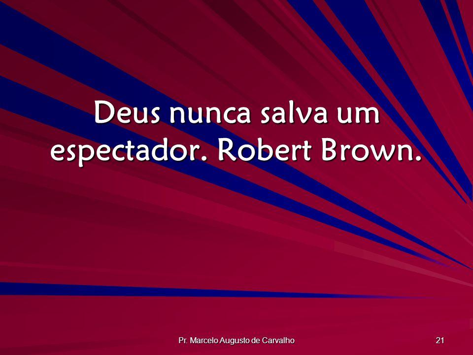 Deus nunca salva um espectador. Robert Brown.