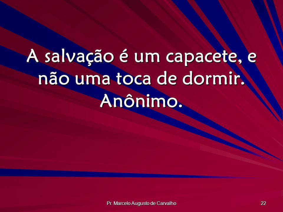 A salvação é um capacete, e não uma toca de dormir. Anônimo.