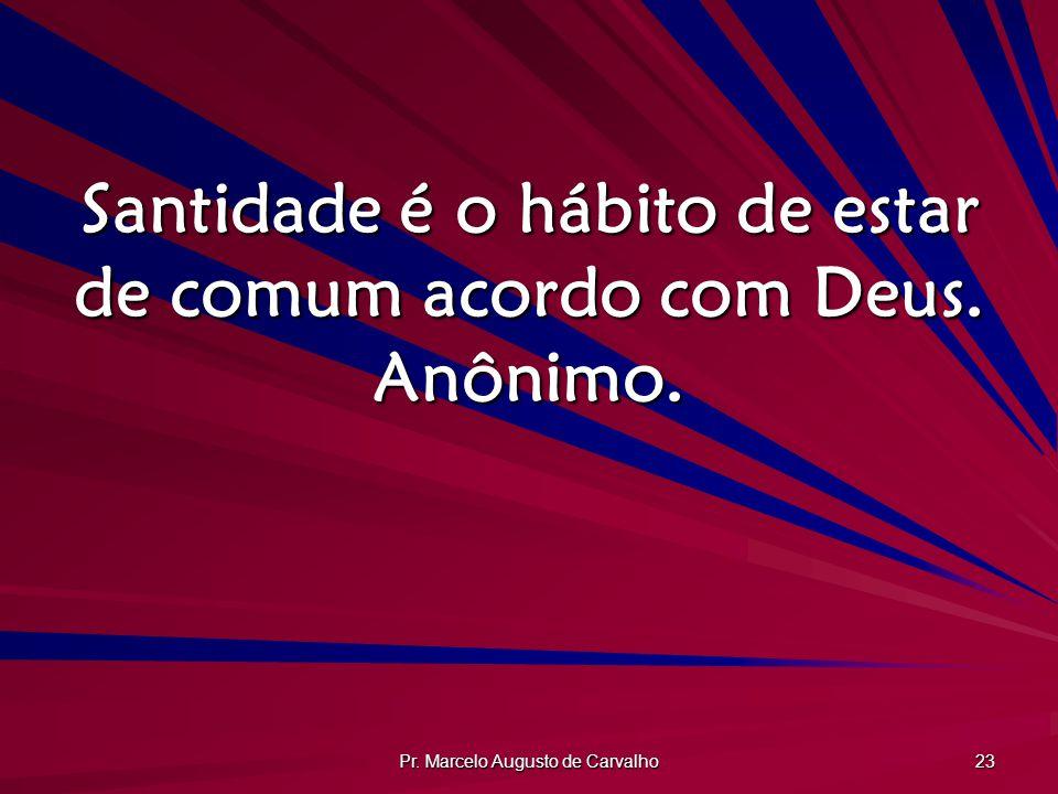 Santidade é o hábito de estar de comum acordo com Deus. Anônimo.