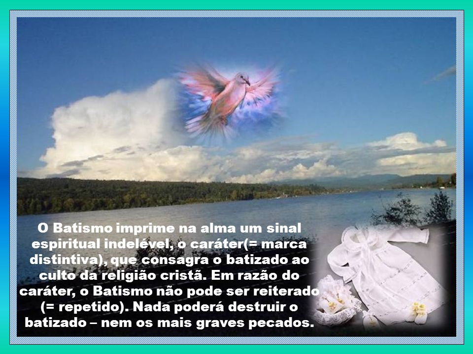 O Batismo imprime na alma um sinal espiritual indelével, o caráter(= marca distintiva), que consagra o batizado ao culto da religião cristã.