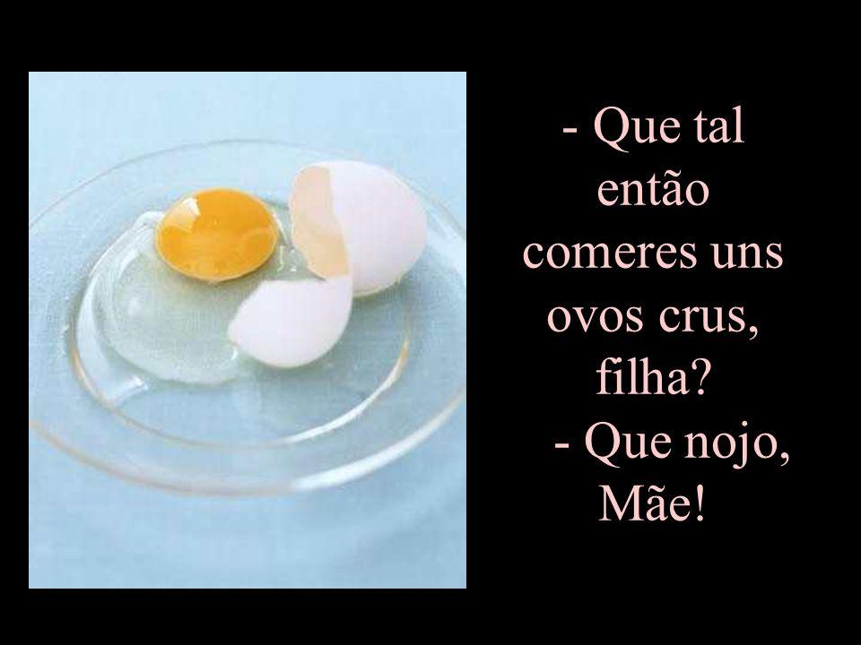 Que tal então comeres uns ovos crus, filha - Que nojo, Mãe!