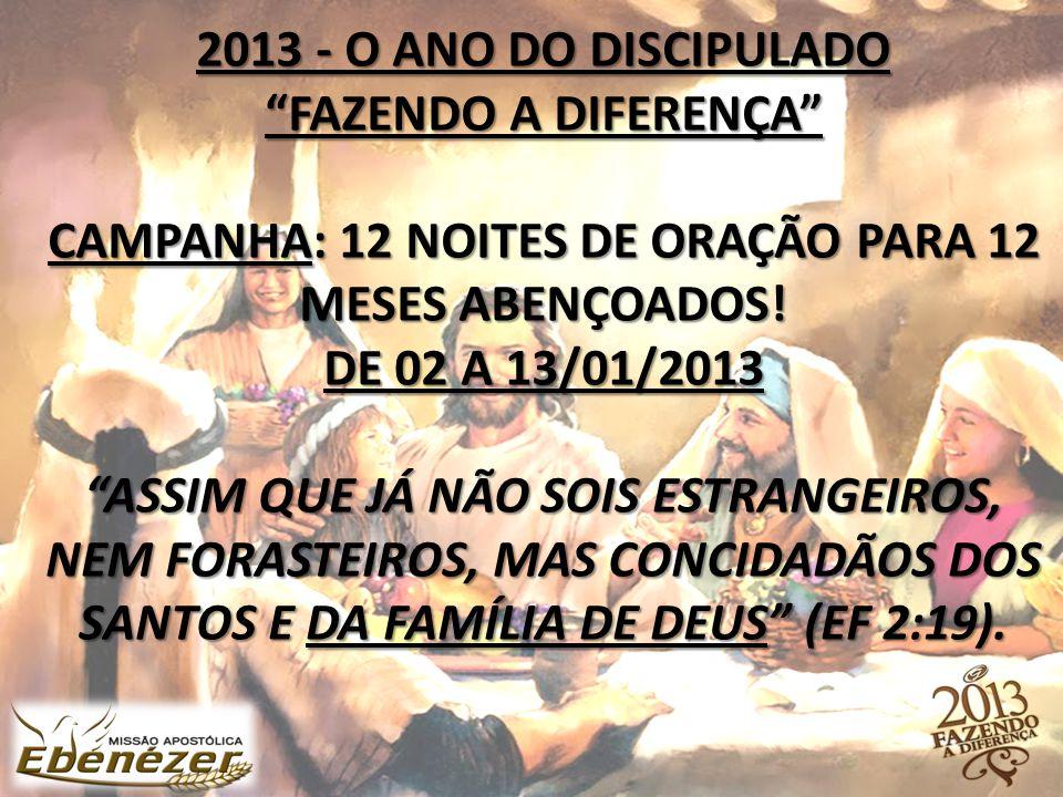 2013 - O ANO DO DISCIPULADO FAZENDO A DIFERENÇA CAMPANHA: 12 NOITES DE ORAÇÃO PARA 12 MESES ABENÇOADOS.