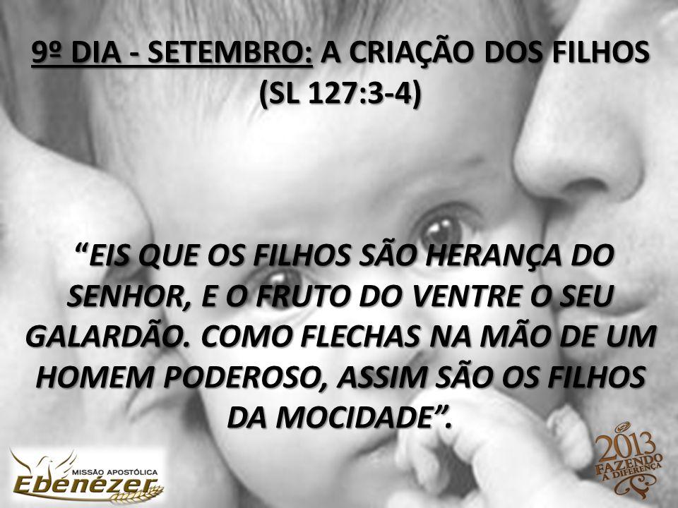 9º DIA - SETEMBRO: A CRIAÇÃO DOS FILHOS (SL 127:3-4) Eis que os filhos são herança do SENHOR, e o fruto do ventre o seu galardão.