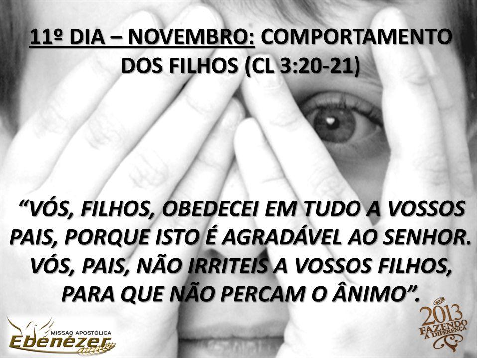 11º DIA – NOVEMBRO: COMPORTAMENTO DOS FILHOS (CL 3:20-21) Vós, filhos, obedecei em tudo a vossos pais, porque isto é agradável ao Senhor.