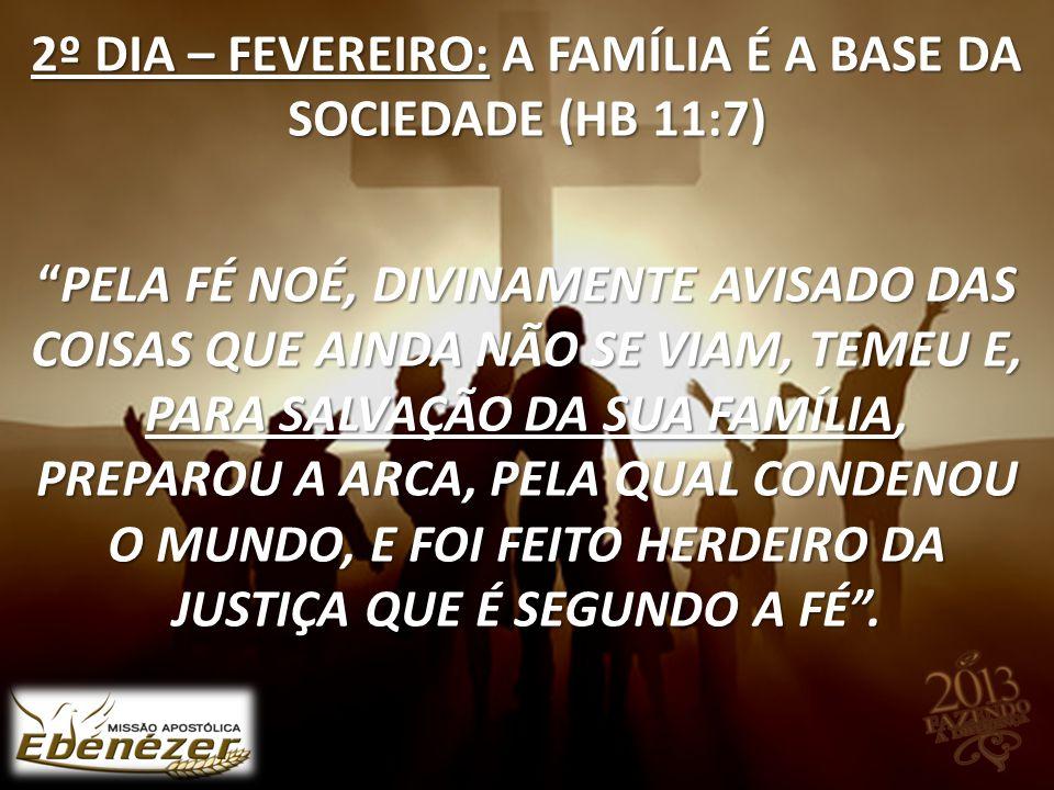2º DIA – FEVEREIRO: A FAMÍLIA É A BASE DA SOCIEDADE (HB 11:7) Pela fé Noé, divinamente avisado das coisas que ainda não se viam, temeu e, para salvação da sua família, preparou a arca, pela qual condenou o mundo, e foi feito herdeiro da justiça que é segundo a fé .