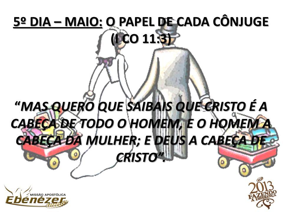 5º DIA – MAIO: O PAPEL DE CADA CÔNJUGE (I CO 11:3) Mas quero que saibais que Cristo é a cabeça de todo o homem, e o homem a cabeça da mulher; e Deus a cabeça de Cristo .