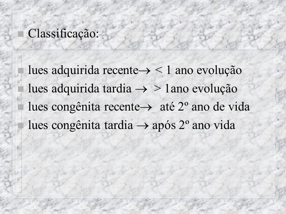 Classificação: lues adquirida recente < 1 ano evolução. lues adquirida tardia  > 1ano evolução.