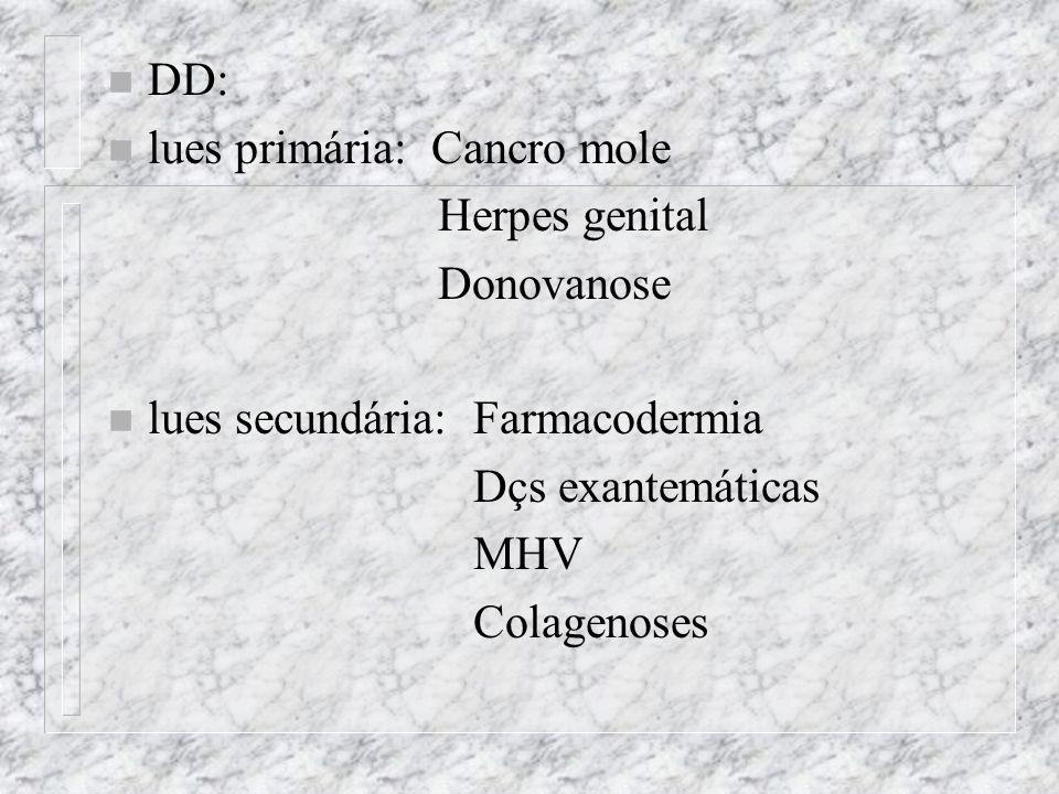 DD: lues primária: Cancro mole. Herpes genital. Donovanose. lues secundária: Farmacodermia. Dçs exantemáticas.