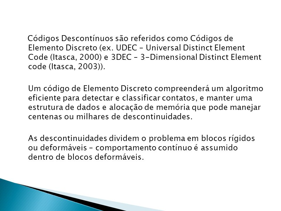 Códigos Descontínuos são referidos como Códigos de Elemento Discreto (ex. UDEC – Universal Distinct Element Code (Itasca, 2000) e 3DEC – 3-Dimensional Distinct Element code (Itasca, 2003)).