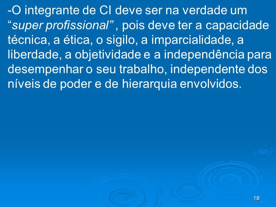 -O integrante de CI deve ser na verdade um super profissional , pois deve ter a capacidade técnica, a ética, o sigilo, a imparcialidade, a liberdade, a objetividade e a independência para desempenhar o seu trabalho, independente dos níveis de poder e de hierarquia envolvidos.
