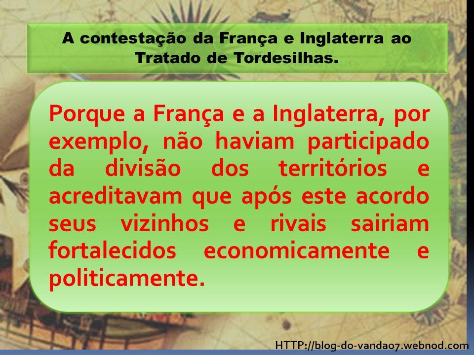 A contestação da França e Inglaterra ao Tratado de Tordesilhas.
