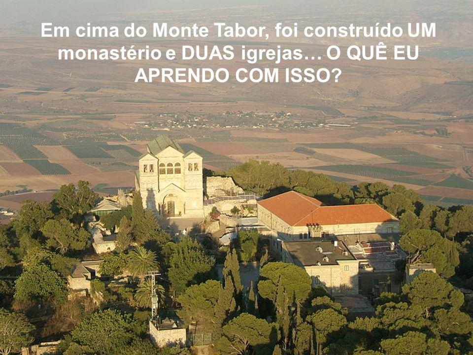 Em cima do Monte Tabor, foi construído UM monastério e DUAS igrejas… O QUÊ EU APRENDO COM ISSO