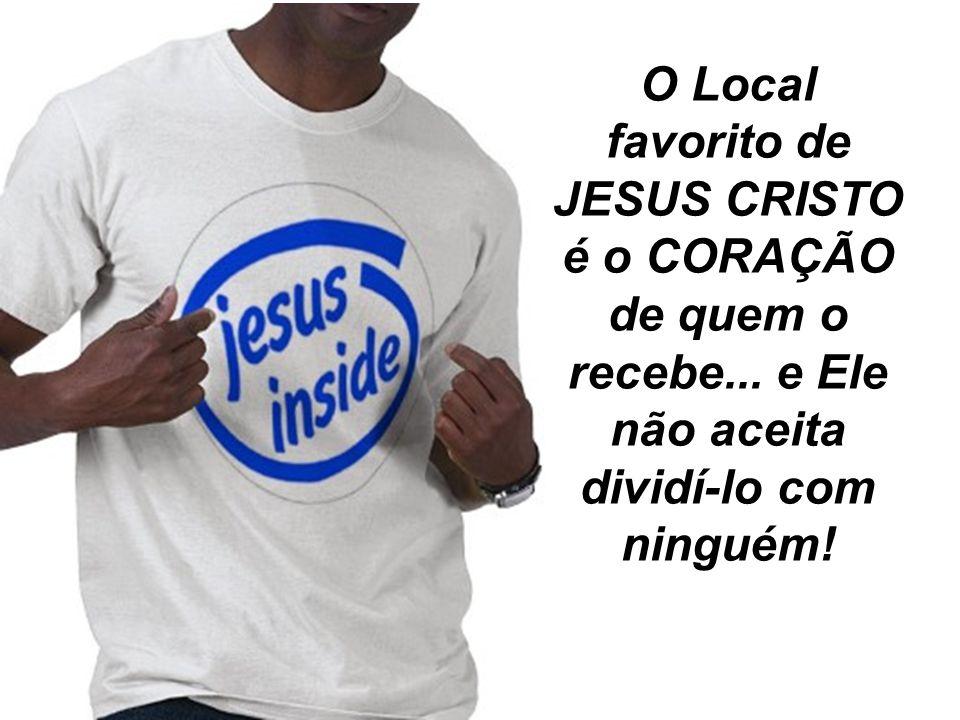 O Local favorito de JESUS CRISTO é o CORAÇÃO de quem o recebe
