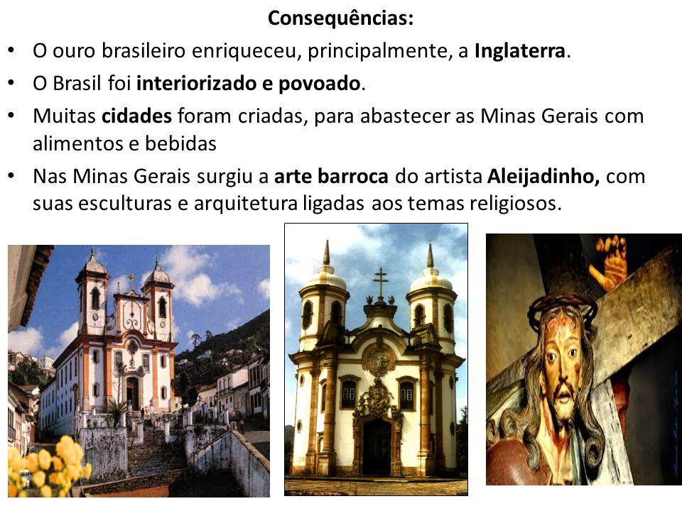 Consequências: O ouro brasileiro enriqueceu, principalmente, a Inglaterra. O Brasil foi interiorizado e povoado.