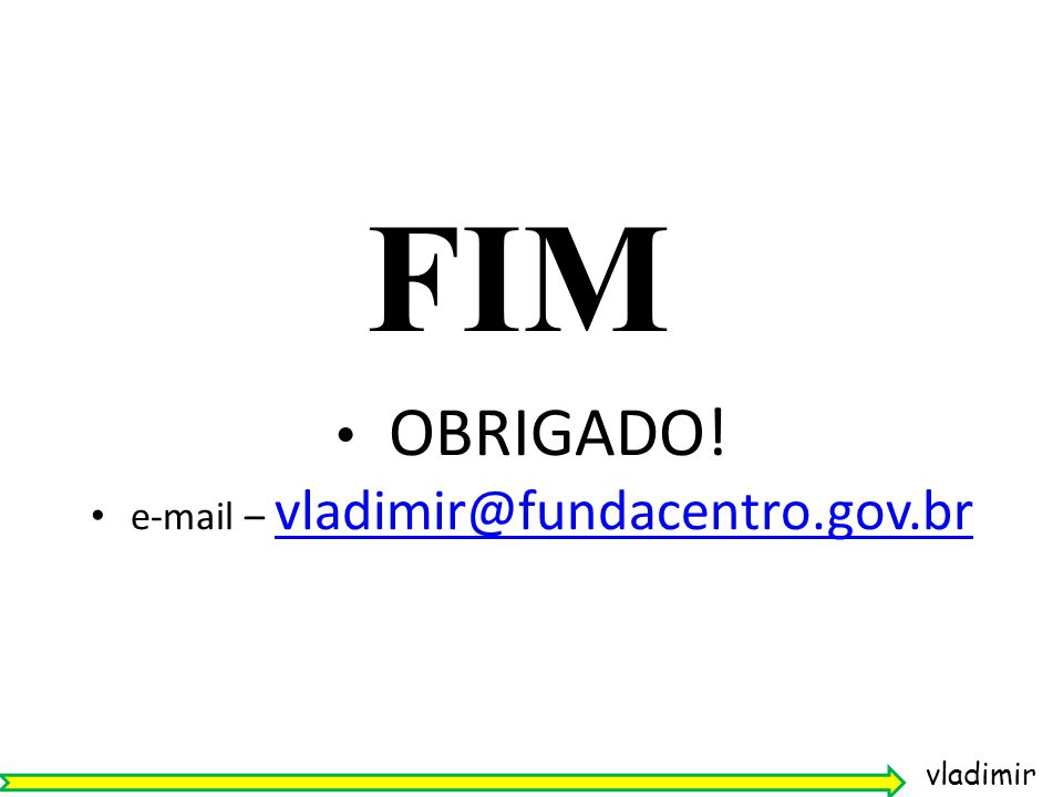 OBRIGADO! e-mail – vladimir@fundacentro.gov.br