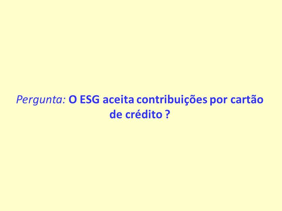 Pergunta: O ESG aceita contribuições por cartão de crédito