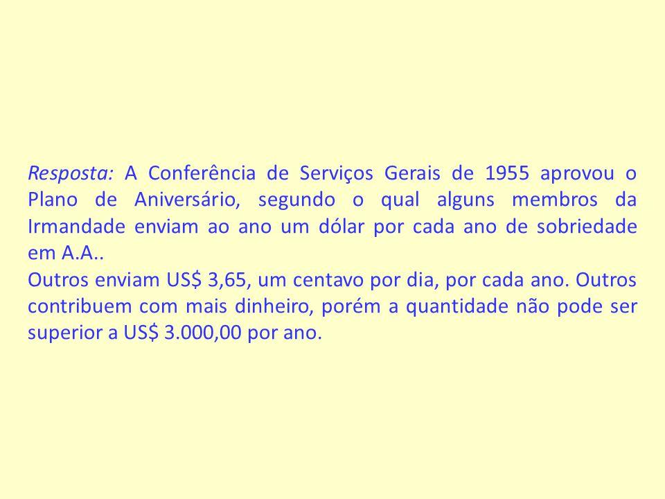 Resposta: A Conferência de Serviços Gerais de 1955 aprovou o Plano de Aniversário, segundo o qual alguns membros da Irmandade enviam ao ano um dólar por cada ano de sobriedade em A.A..
