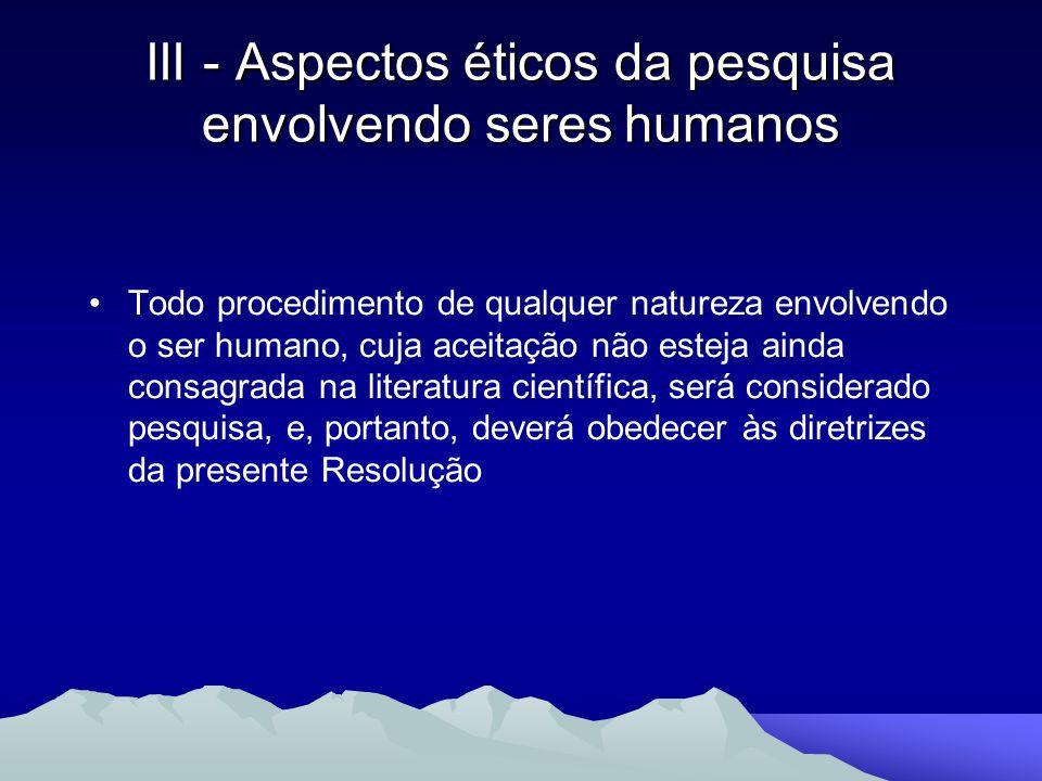 III - Aspectos éticos da pesquisa envolvendo seres humanos