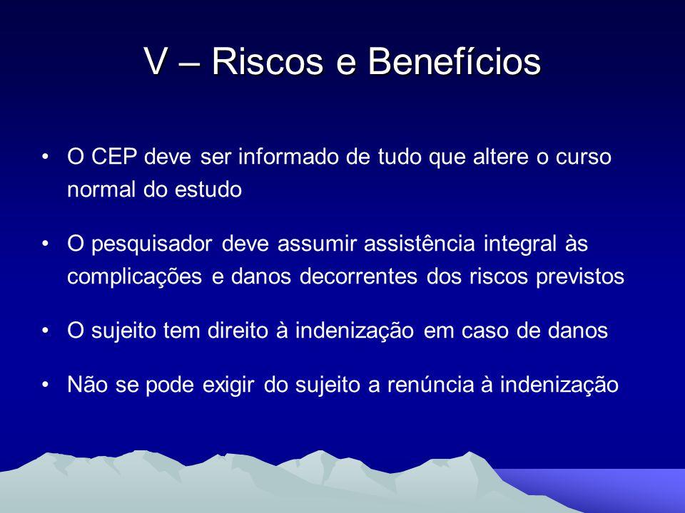 V – Riscos e Benefícios O CEP deve ser informado de tudo que altere o curso normal do estudo.